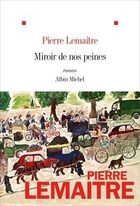 Pierre Lemaitre - Miroir de nos peines.