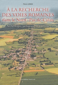 Pierre Leman - A la recherche des voies romaines dans le Nord-Pas-de-Calais - Archéologie, pédagogie et tourisme.