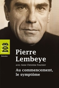 Pierre Lembeye et Anne-Christine Fournier - Au commencement, le symptôme - A l'écoute de l'autre.