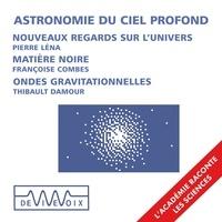 Pierre Léna et Thibault Damour - Astronomie du ciel profond : Nouveaux instruments, nouveaux regards sur l'univers - Ondes gravitationnelles et trous noirs - La matière noire.