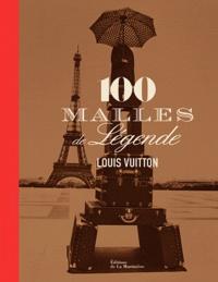 Pierre Léonforte et Eric Pujalet-Plaà - Louis Vuitton : 100 malles de légende.