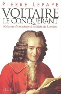 Pierre Lepape - Voltaire le conquérant - Naissance des intellectuels au siècle des Lumières....