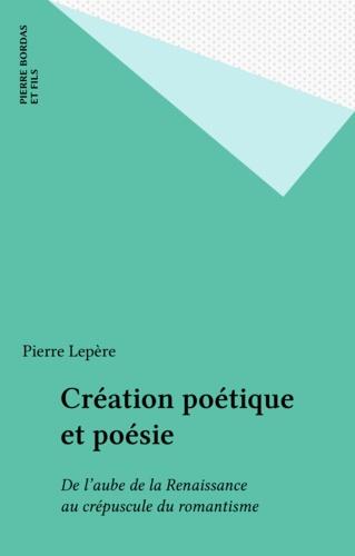 Création poétique et poésie. De l'aube de la Renaissance au crépuscule du romantisme