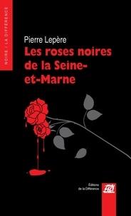 Pierre Lepère - Les roses noires de la Seine-et-Marne.