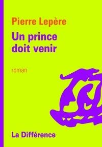 Pierre Lepère - Un prince doit venir.