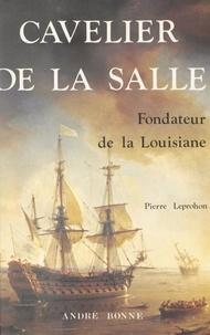 Pierre Leprohon et  Collectif - Cavelier de La Salle, fondateur de la Louisiane.