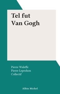 Pierre Leprohon et Pierre Waleffe - Tel fut Van Gogh.