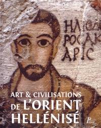 Pierre Leriche - Art et civilisation de l'orient hellénisé - Rencontres et échanges culturels d'Alexandre aux Sassanides.