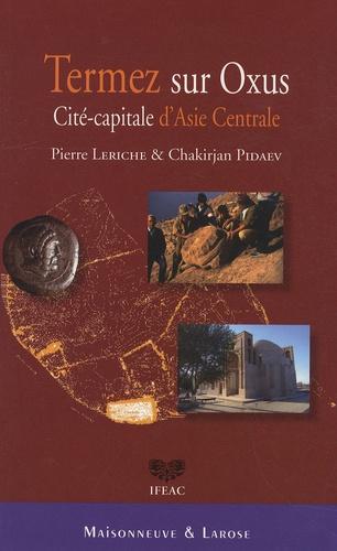 Pierre Leriche et Chakirjan Pidaev - Termez sur Oxus - Cité-capitale d'Asie Centrale.