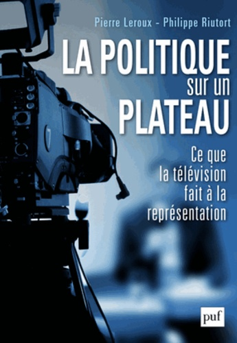 Pierre Leroux et Philippe Riutort - La politique sur un plateau - Ce que le divertissement fait à la représentation.