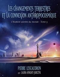 Pierre Lescaudron et Laura Knight-Jadczyk - L'histoire secrète du monde - Tome 3, Les changements terrestres et la connexion anthropocosmique.