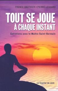 Pierre Lessard et France Gauthier - Tout se joue à chaque instant - Entretiens avec le Maître Saint-germain.