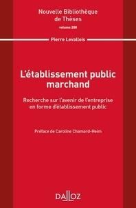 Pierre Levallois - L'établissement public marchand - Recherche sur l'avenir de l'entreprise en forme d'établissement public.