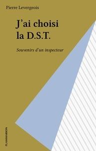 Pierre Levergeois - J'ai choisi la D.S.T. - Souvenirs d'un inspecteur.