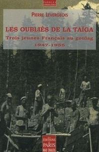 Pierre Levergeois - Les oubliés de la taïga - Trois jeunes Français au goulag (1947-1955).