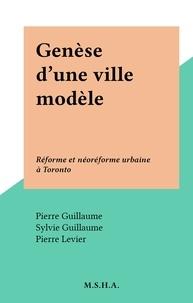 Pierre Levier et Pierre Guillaume - Genèse d'une ville modèle - Réforme et néoréforme urbaine à Toronto.