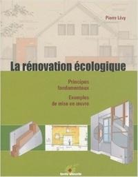 Pierre Lévy - La rénovation écologique - Principes fondamentaux, exemples de mise en oeuvre.
