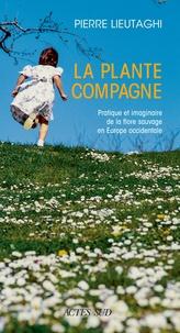 Pierre Lieutaghi - La plante compagne - Pratique et imaginaire de la flore sauvage en Europe occidentale.