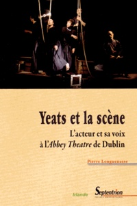 Pierre Longuenesse - Yeats et la scène - L'acteur et sa voix à l'Abbey Theatre de Dublin.