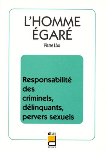 L'HOMME EGARE. Responsabilité des criminels, délinquants, pervers sexuels