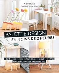 Pierre Lota - Palettes design en moins de 2 heures - + de 15 projets : lampe, fauteuil, étagères et autres meubles à fabriquer à partir de palettes en bois.