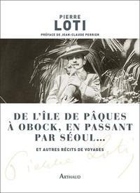 Pierre Loti - De l'île de Pâques à Obock, en passant par Séoul... - Et autres récits de voyages.