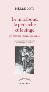 Pierre Loti - Le marabout, la perruche et le singe - Un tour du monde animalier.