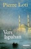 Pierre Loti - Vers Ispahan - Suivi de Notes prises en Perse.