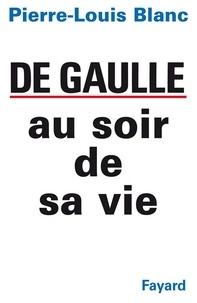 Pierre-Louis Blanc - De Gaulle au soir de sa vie.