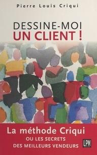 Pierre-Louis Criqui - DESSINE-MOI UN CLIENT ! La méthode Criqui.