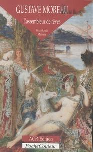Pierre-Louis Mathieu - Gustave Moreau - L'assembleur de rêves (1826-1898).