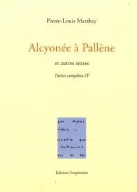 Pierre-Louis Matthey - Poésies complètes - Tome 4, Alcyonée à Pallène et autres textes.