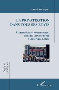 Pierre-Louis Mayaux - La privatisation dans tous ses états - Protestations et consentement dans les services d'eau d'Amérique Latine.