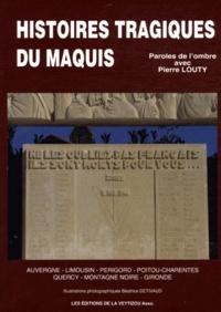 Pierre Louty - Histoires tragiques du maquis - Auvergne, Limousin, Périgord, Poitou-Charentes, Quercy, Montagne Noire, Gironde.