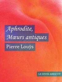 Pierre Louÿs - Aphrodite Mœurs antiques (érotique).