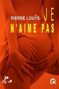 Pierre Louÿs - Je n'aime pas.