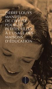 Pierre Louÿs - Manuel de civilité pour les petites filles à l'usage des maisons d'éducation - Précédé de Pierre Louÿs et l'inconvenance.