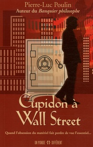Pierre-Luc Poulin - Cupidon à Wall Street - Quand l'obsession du matériel fait perdre de vue l'essentiel....