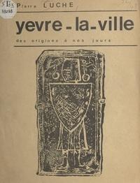 Pierre Luche et Jacques Charles - Yèvre-la-Ville, des origines à nos jours - Contribution à la recherche sur le passé des villages du Gâtinais.
