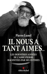 Pierre Lunel et Pierre Lunel - Il nous a tant aimés... - Les dernières années de l'abbé Pierre racontées par ses intimes.