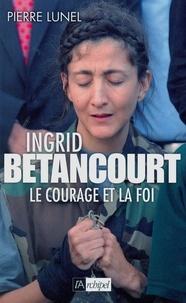 Pierre Lunel et Pierre Lunel - Ingrid Bétancourt. Le courage et la foi.