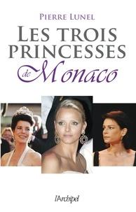 Pierre Lunel et Pierre Lunel - Les trois princesses de Monaco.