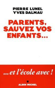 Pierre Lunel et Yves Dalmau - Parents, sauvez vos enfants... et l'école avec !.