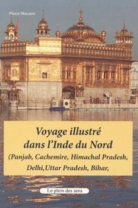 Pierre Macaire - Voyage illustré dans l'Inde du Nord - (Panjab, Cachemire, Himachal Pradesh, Delhi, Uttar Pradesh, Bihar).