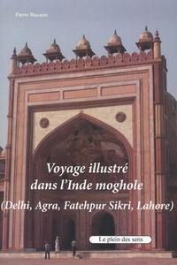 Pierre Macaire - Voyage illustré dans l'Inde moghole (Delhi, Agra, Fatehpur Sikri, Lahore).