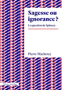 Pierre Macherey - Sagesse ou ignorance ? - La question de Spinoza.