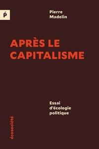 Pierre Madelin - Après le capitalisme - Essai d'écologie politique.