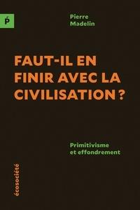 Pierre Madelin - Faut-il en finir avec la civilisation? - Primitivisme et effondrement.