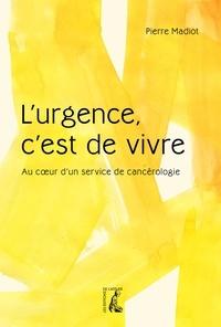 Pierre Madiot - L'urgence, c'est de vivre - Au coeur d'un service de cancérologie.