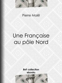 Pierre Maël et Alfred Jean-Marie Paris - Une Française au pôle Nord.